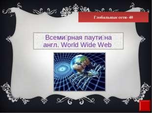 Глобальные сети- 40 Всеми́рная паути́на англ. World Wide Web