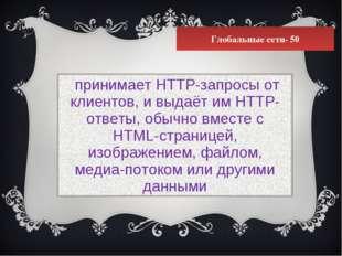 Глобальные сети- 50 принимает HTTP-запросы от клиентов, и выдаёт им HTTP-отве