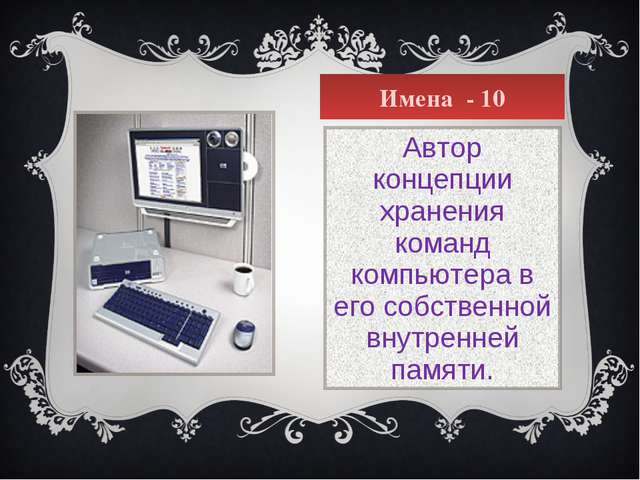 Имена - 10 Автор концепции хранения команд компьютера в его собственной внутр...