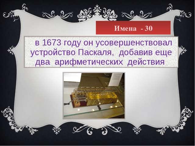 Имена - 30  в 1673 году он усовершенствовал устройство Паскаля, добавив еще...