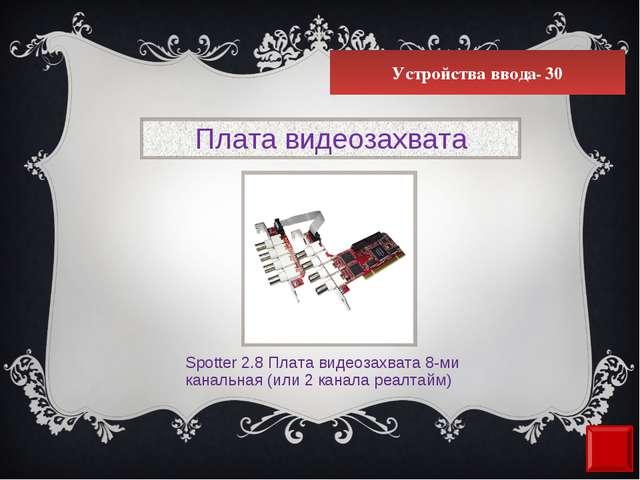 Устройства ввода- 30 Плата видеозахвата Spotter 2.8 Плата видеозахвата 8-ми к...