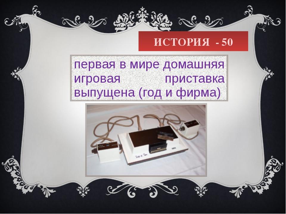 ИСТОРИЯ - 50 первая в мире домашняя игровая приставка выпущена (год и фирма)
