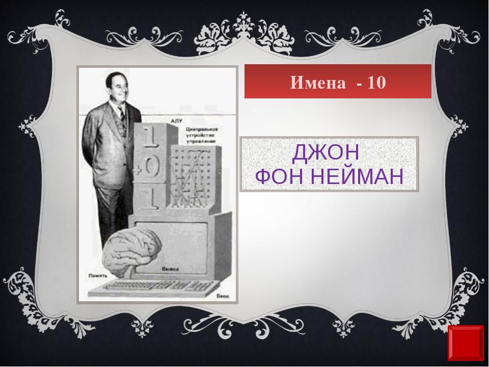 Имена - 10 ДЖОН ФОН НЕЙМАН