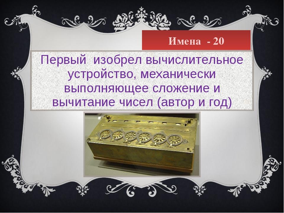Имена - 20 Первый изобрел вычислительное устройство, механически выполняющее...