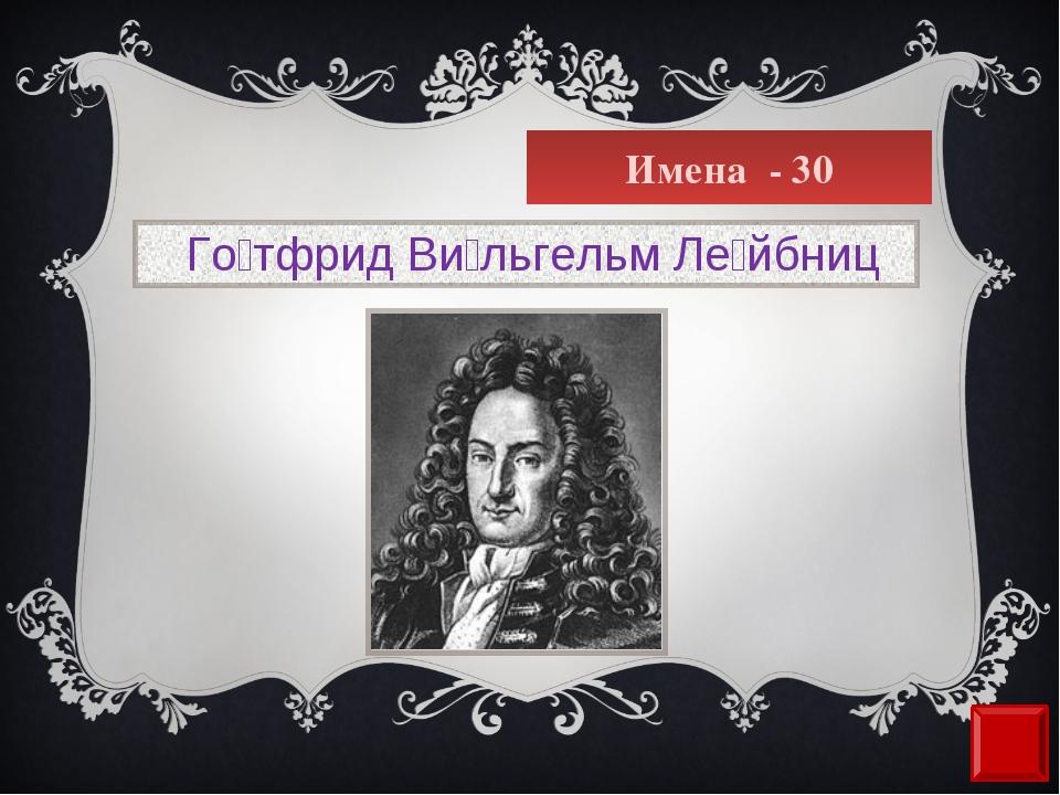 Имена - 30  Го́тфрид Ви́льгельм Ле́йбниц