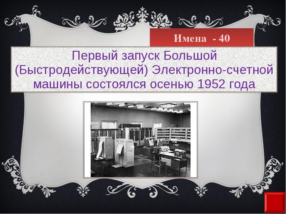 Имена - 40 Первый запуск Большой (Быстродействующей) Электронно-счетной машин...