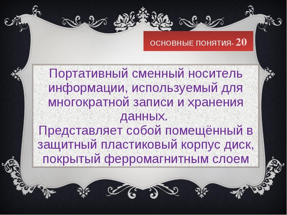 ОСНОВНЫЕ ПОНЯТИЯ- 20 Портативный сменныйноситель информации, используемый дл...