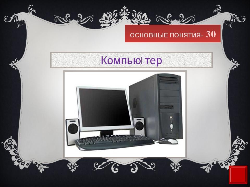 ОСНОВНЫЕ ПОНЯТИЯ- 30 Компью́тер