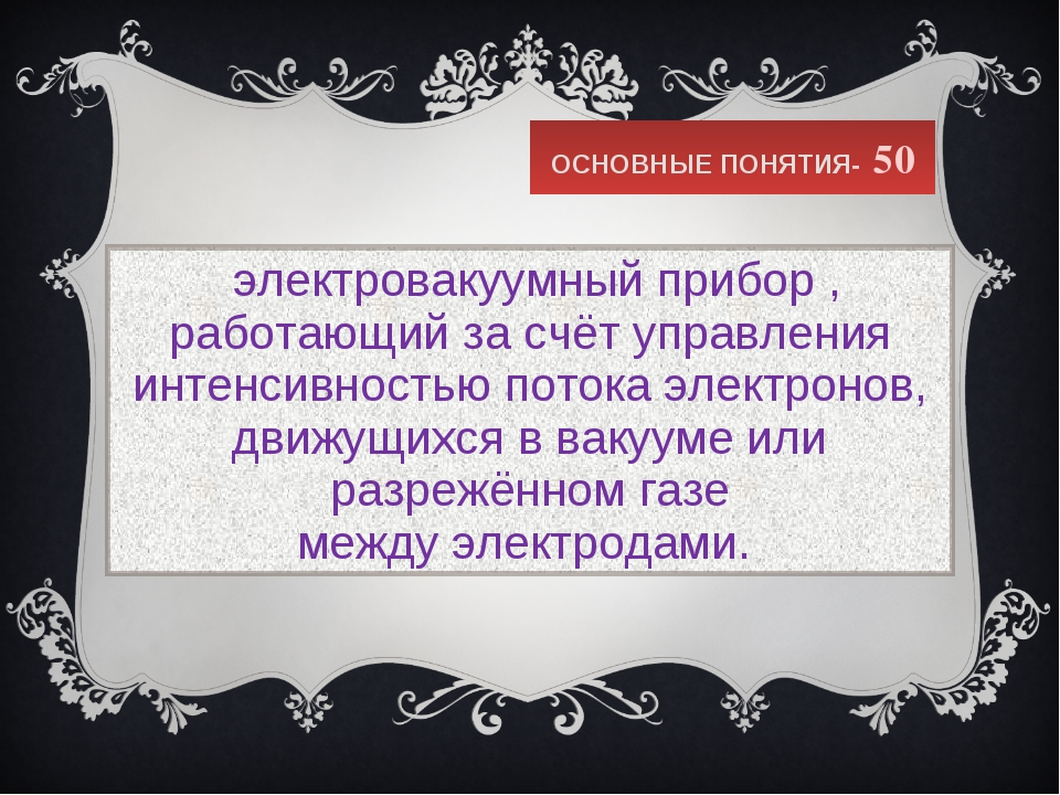 ОСНОВНЫЕ ПОНЯТИЯ- 50 электровакуумный прибор, работающий за счёт управления...