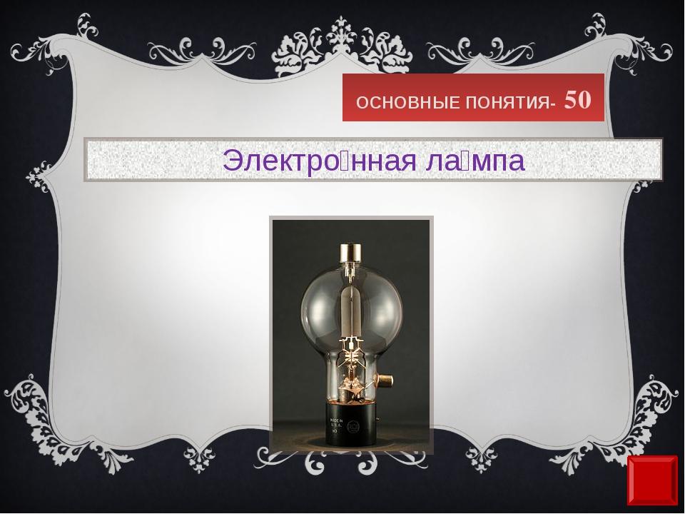 ОСНОВНЫЕ ПОНЯТИЯ- 50 Электро́нная ла́мпа
