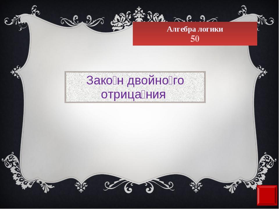 Алгебра логики 50 Зако́н двойно́го отрица́ния