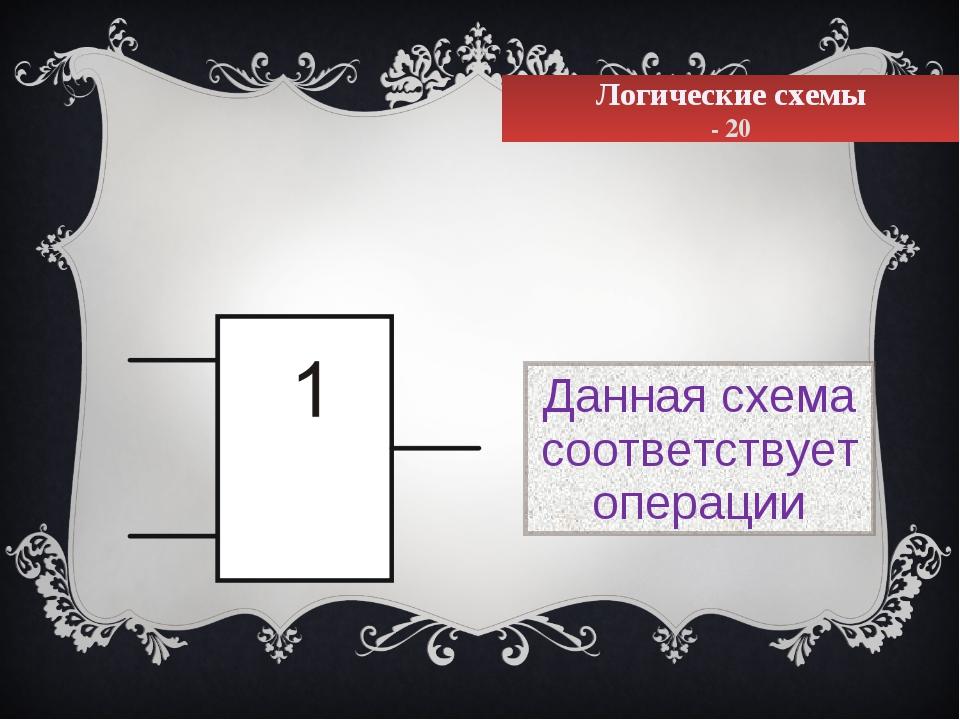 Логические схемы - 20 Данная схема соответствует операции