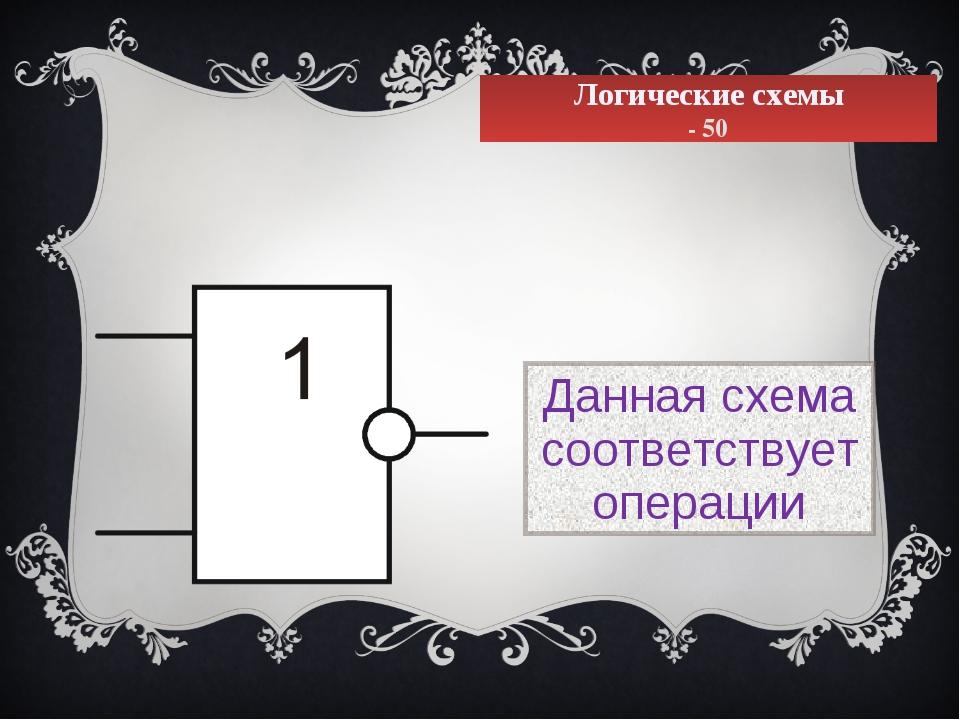 Логические схемы - 50 Данная схема соответствует операции