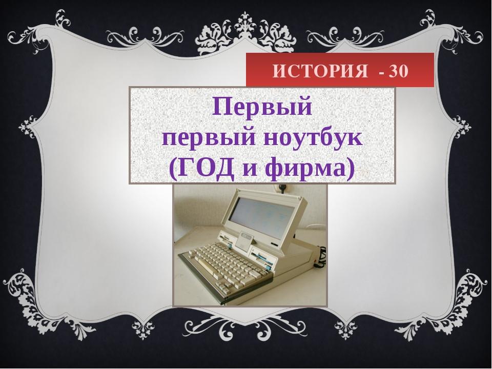 ИСТОРИЯ - 30 Первый первыйноутбук (ГОД и фирма)