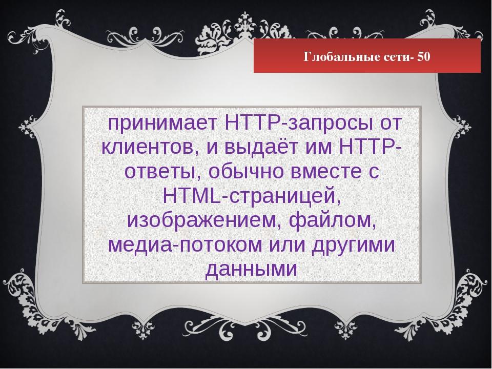 Глобальные сети- 50 принимает HTTP-запросы от клиентов, и выдаёт им HTTP-отве...