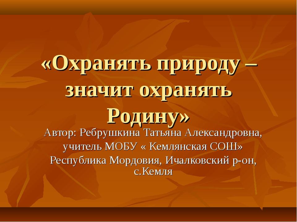 «Охранять природу – значит охранять Родину» Автор: Ребрушкина Татьяна Алексан...