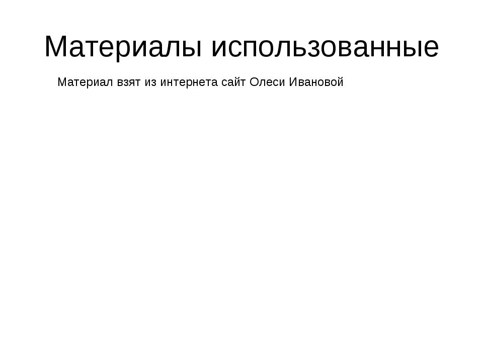 Материалы использованные Материал взят из интернета сайт Олеси Ивановой