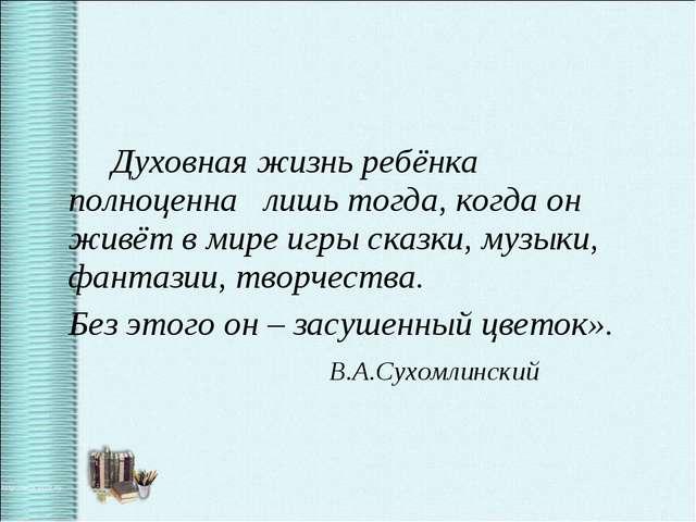 Духовная жизнь ребёнка полноценна лишь тогда, когда он живёт в мире игры ска...