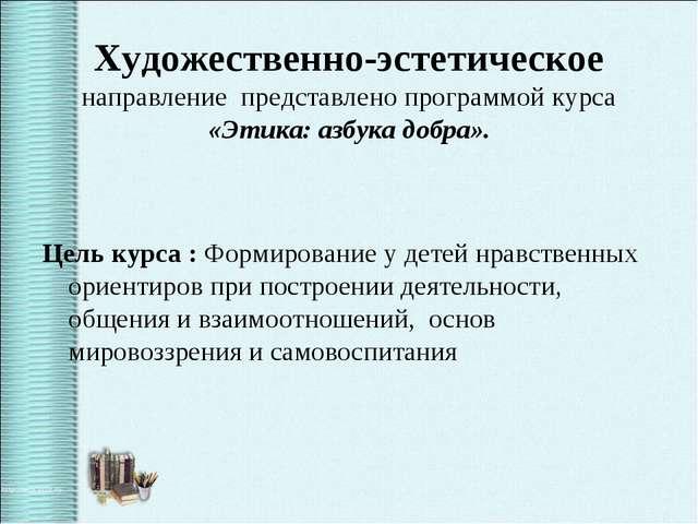 Художественно-эстетическое направление представлено программой курса «Этика:...