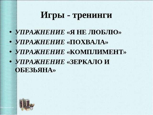 Игры - тренинги УПРАЖНЕНИЕ «Я НЕ ЛЮБЛЮ» УПРАЖНЕНИЕ «ПОХВАЛА» УПРАЖНЕНИЕ «КОМП...
