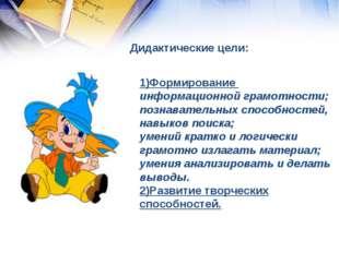 Дидактические цели: 1)Формирование информационной грамотности; познавательных