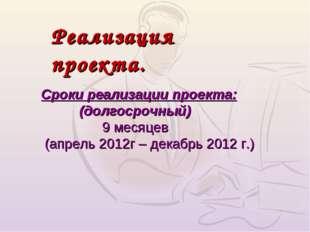Сроки реализации проекта: (долгосрочный) 9 месяцев (апрель 2012г – декабрь 20