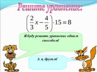 А я, другим! Я буду решать уравнение одним способом!