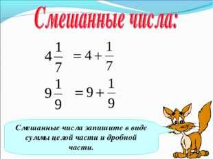 Смешанные числа запишите в виде суммы целой части и дробной части.