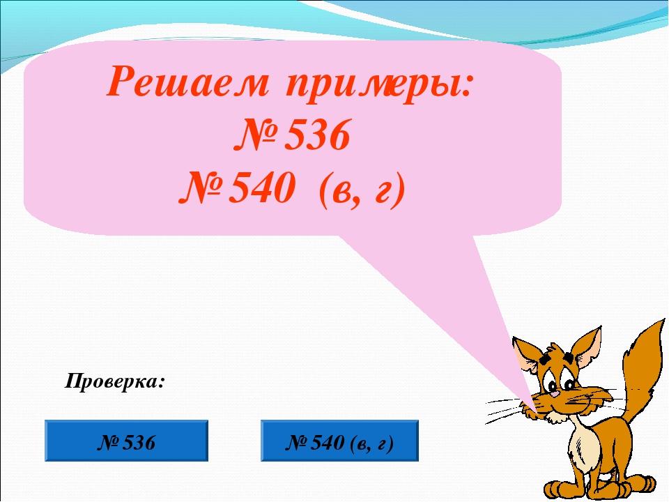 Решаем примеры: № 536 № 540 (в, г) № 536 Проверка: № 540 (в, г)