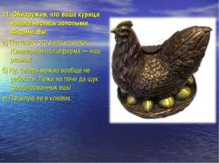 11.Обнаружив, что ваша курица начала нестись золотыми яйцами, Вы: а)Поставл