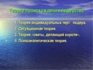 Теории происхождения лидерства 1. Теория индивидуальных черт лидера. 2. Ситуа