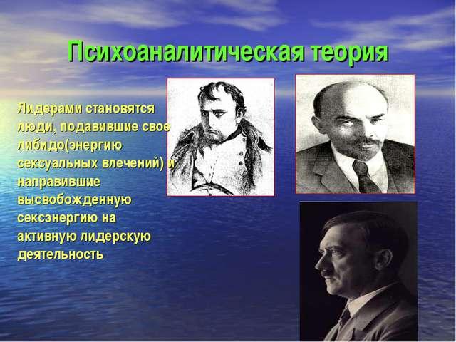Психоаналитическая теория Лидерами становятся люди, подавившие свое либидо(эн...