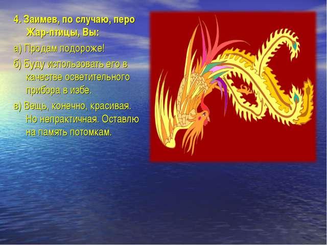 4.Заимев, по случаю, перо Жар-птицы, Вы: а)Продам подороже! б)Буду использ...