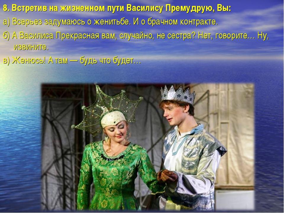 8.Встретив на жизненном пути Василису Премудрую, Вы: а)Всерьез задумаюсь о...