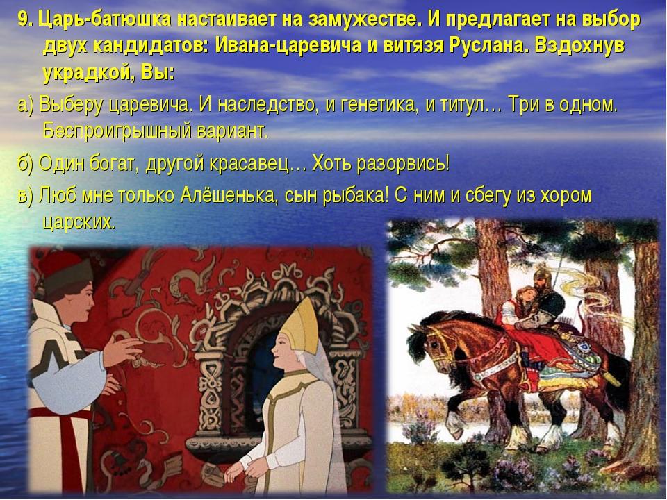 9.Царь-батюшка настаивает на замужестве. И предлагает на выбор двух кандидат...