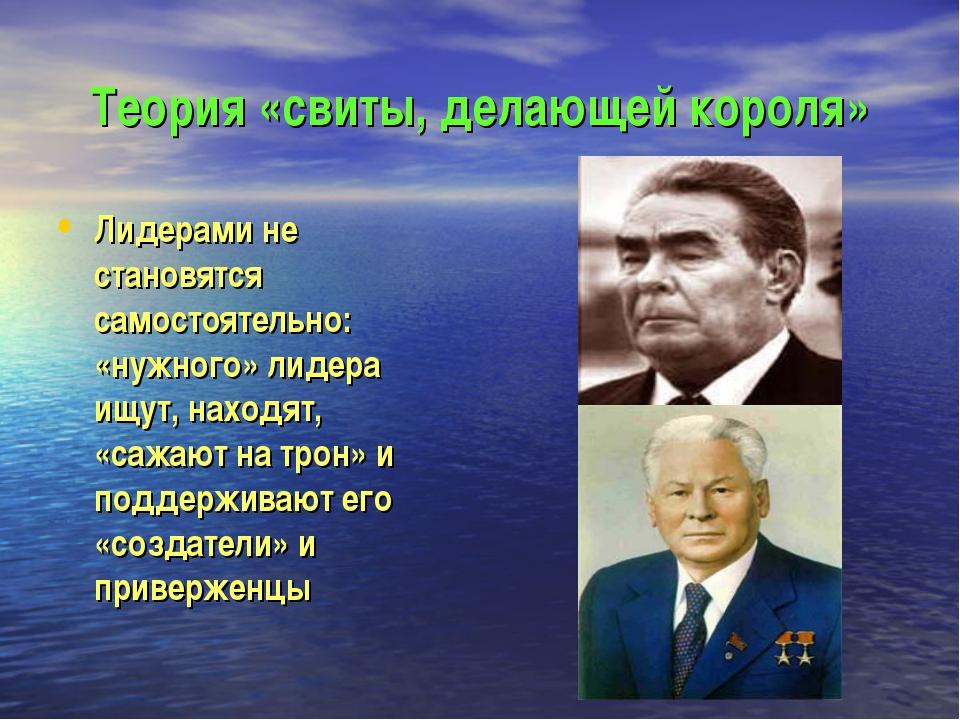 Теория «свиты, делающей короля» Лидерами не становятся самостоятельно: «нужно...