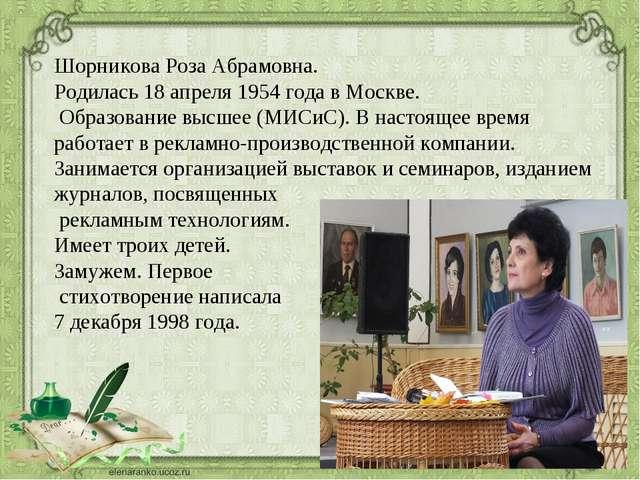 Шорникова Роза Абрамовна. Родилась 18 апреля 1954 года в Москве. Образование...