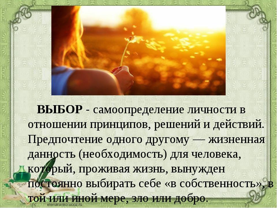 ВЫБОР- самоопределение личности в отношении принципов, решений и действий....