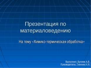 Презентация по материаловедению На тему «Химико-термическая обработка» Выполн