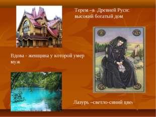 Терем –в Древней Руси: высокий богатый дом Вдова - женщина у которой умер муж