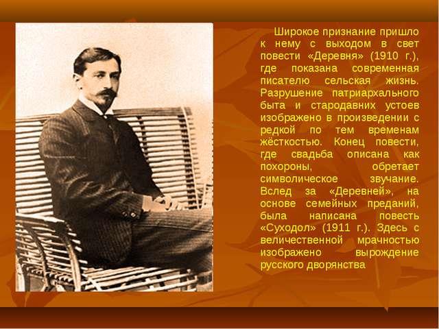 Широкое признание пришло к нему с выходом в свет повести «Деревня» (1910 г.)...