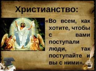 Христианство: «Во всем, как хотите, чтобы с вами поступали люди, так поступай