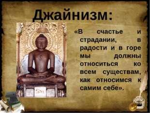Джайнизм: «В счастье и страдании, в радости и в горе мы должны относиться ко
