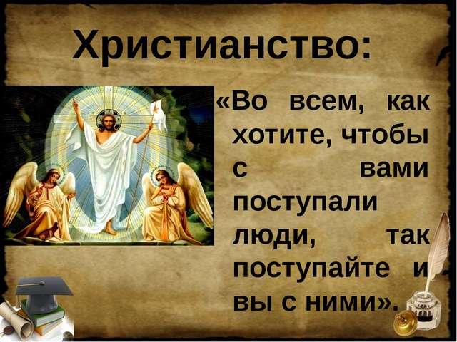 Христианство: «Во всем, как хотите, чтобы с вами поступали люди, так поступай...