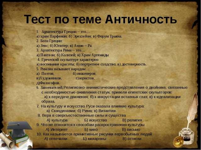 Тест по теме Античность Архитектура Греции – это… а) храм Парфенон; б) Эрехте...