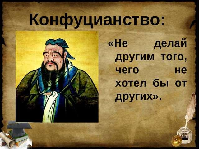 Конфуцианство: «Не делай другим того, чего не хотел бы от других».