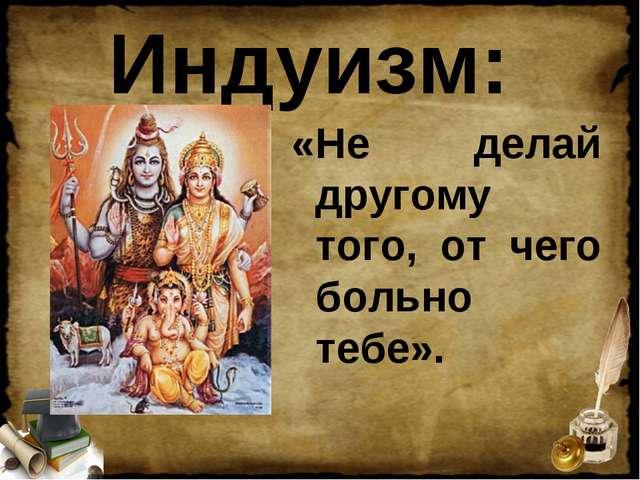 Индуизм: «Не делай другому того, от чего больно тебе».