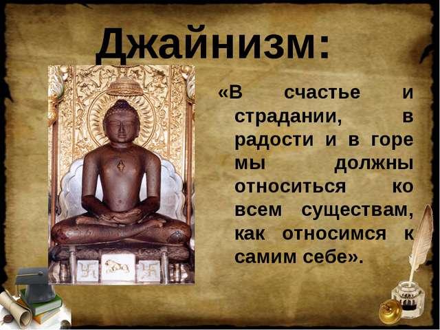 Джайнизм: «В счастье и страдании, в радости и в горе мы должны относиться ко...