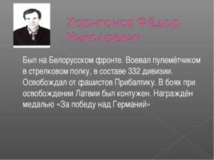 Был на Белорусском фронте. Воевал пулемётчиком в стрелковом полку, в составе