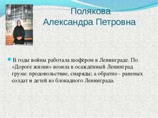 Полякова Александра Петровна В годы войны работала шофёром в Ленинграде. По